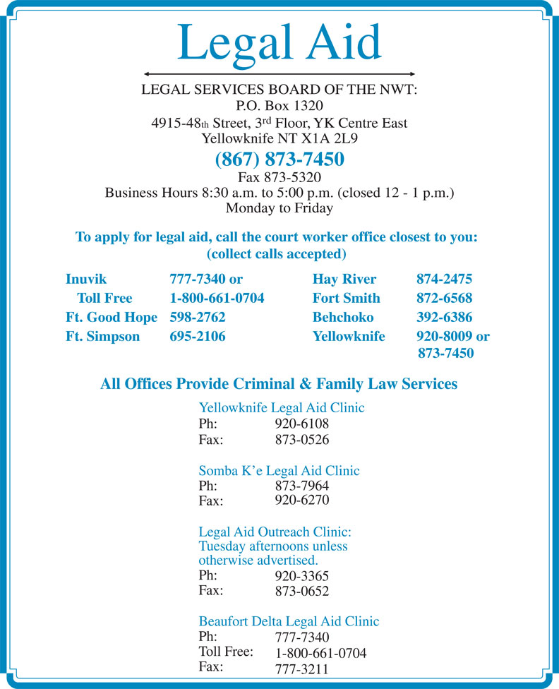 Legal Aid (867-873-7450) - Annonce illustrée======= - Legal Aid LEGAL SERVICES BOARD OF THE NWT: P.O. Box 1320 rd 4915-48 th Street, 3 Floor, YK Centre East Yellowknife NT X1A 2L9 (867) 873-7450 Fax 873-5320 Business Hours 8:30 a.m. to 5:00 p.m. (closed 12 - 1 p.m.) Monday to Friday To apply for legal aid, call the court worker office closest to you: (collect calls accepted) Inuvik 777-7340 or Hay River 874-2475 Toll Free 1-800-661-0704 Fort Smith  872-6568 Ft. Good Hope 598-2762 Behchoko  392-6386 Ft. Simpson 695-2106 Yellowknife 920-8009 or 873-7450 All Offices Provide Criminal & Family Law Services Yellowknife Legal Aid Clinic Ph: 920-6108 Fax: 873-0526 Somba K e Legal Aid Clinic Ph: 873-7964 920-6270 Fax: Legal Aid Outreach Clinic: Tuesday afternoons unless otherwise advertised. Ph: 920-3365 Fax: 873-0652 Beaufort Delta Legal Aid Clinic Ph: 777-7340 Toll Free: 1-800-661-0704 Fax: 777-3211