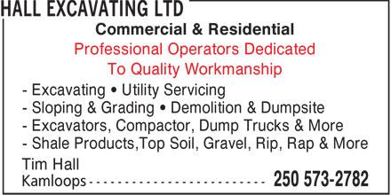 Hall Excavating Ltd (250-573-2782) - Annonce illustrée======= - Commercial & Residential Professional Operators Dedicated To Quality Workmanship - Excavating • Utility Servicing - Sloping & Grading • Demolition & Dumpsite - Excavators, Compactor, Dump Trucks & More - Shale Products,Top Soil, Gravel, Rip, Rap & More Tim Hall
