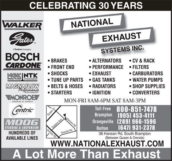 National Exhaust Systems Inc. (905-453-4111) - Display Ad - BELTS & HOSES RADIATORS SHOP SUPPLIES MAGNAFLOW STARTERS IGNITION CONVERTERS MON-FRI 8AM-6PM SAT 8AM-3PM Toll Free 800-851-7478 Brampton [905] 453-4111 Hansen Rd Orangeville [289] 966-1596 Bolton [647] 931-2378 Kennedy Rd Orenda Rd Queen St Eastern Ave HUNDREDS OF 38 Hansen Rd. South Brampton (Between Queen & Orenda) AVAILABLE LINES WWW.NATIONALEXHAUST.COM A Lot More Than Exhaust BRAKES ALTERNATORS CV & RACK FRONT END PERFORMANCE FILTERS SHOCKS EXHAUST CARBURATORS OXYGEN SENSORS TUNE UP PARTS GAS TANKS WATER PUMPS CELEBRATING 30 YEARS