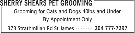 Sherry Shears Pet Grooming (204-777-7297) - Display Ad - Grooming for Cats and Dogs 40lbs and Under By Appointment Only Grooming for Cats and Dogs 40lbs and Under By Appointment Only Grooming for Cats and Dogs 40lbs and Under By Appointment Only By Appointment Only Grooming for Cats and Dogs 40lbs and Under