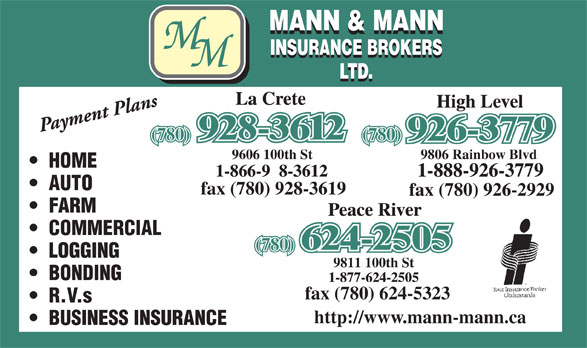 Mann & Mann Insurance Brokers 2014 Ltd (780-624-2505) - Display Ad - 9806 Rainbow Blvd9606 100th St HOME AUTO fax (780) 928-3619 fax (780) 926-2929 FARM COMMERCIAL (780) LOGGING 9811 100th St BONDING fax (780) 624-5323 R.V.s http://www.mann-mann.ca BUSINESS INSURANCE (780)