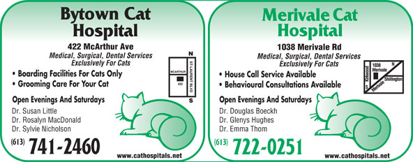 Bytown Cat Hospital (613-741-2460) - Annonce illustrée======= - Medical, Surgical, Dental Services Exclusively For Cats Boarding Facilities For Cats Only House Call Service Available Grooming Care For Your Cat Behavioural Consultations Available Open Evenings And Saturdays Dr. Susan Little Dr. Douglas Boeckh Dr. Rosalyn MacDonald Dr. Glenys Hughes Dr. Sylvie Nicholson Dr. Emma Thom (613) 741-2460 722-0251 www.cathospitals.net 422 McArthur Ave 1038 Merivale Rd