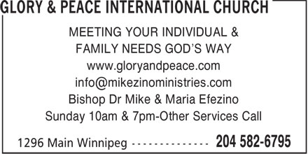 Glory & Peace Church International (204-582-6795) - Display Ad - MEETING YOUR INDIVIDUAL & FAMILY NEEDS GOD'S WAY www.gloryandpeace.com info@mikezinoministries.com Bishop Dr Mike & Maria Efezino Sunday 10am & 7pm-Other Services Call