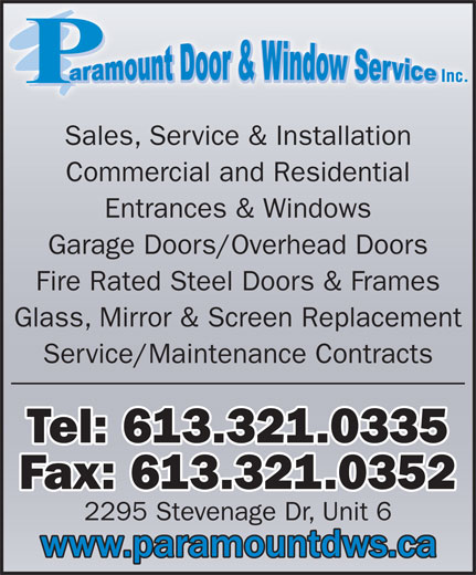 Paramount Door & Window Service (613-321-0335) - Display Ad - Sales, Service & Installation Commercial and Residential Entrances & Windows Garage Doors/Overhead Doors Fire Rated Steel Doors & Frames Glass, Mirror & Screen Replacement Service/Maintenance Contracts Tel: 613.321.0335 Fax: 613.321.0352 2295 Stevenage Dr, Unit 6