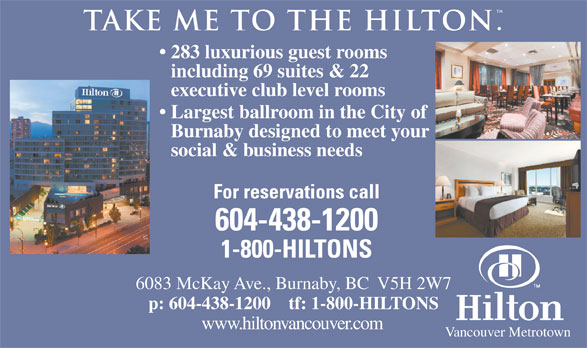Hilton (604-438-1200) - Display Ad - . take me to the hilton 283 luxurious guest rooms including 69 suites & 22 executive club level rooms Largest ballroom in the City of Burnaby designed to meet your social & business needs For reservations call 604-438-1200 1-800-HILTONS 6083 McKay Ave., Burnaby, BC  V5H 2W7 p: 604-438-1200    tf: 1-800-HILTONS www.hiltonvancouver.com Vancouver Metrotown  . take me to the hilton 283 luxurious guest rooms including 69 suites & 22 executive club level rooms Largest ballroom in the City of Burnaby designed to meet your social & business needs For reservations call 604-438-1200 1-800-HILTONS 6083 McKay Ave., Burnaby, BC  V5H 2W7 p: 604-438-1200    tf: 1-800-HILTONS www.hiltonvancouver.com Vancouver Metrotown