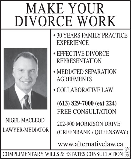 Macleod Boyle (613-829-7000) - Display Ad - COLLABORATIVE LAW (613) 829-7000 (ext 224) FREE CONSULTATION NIGEL MACLEOD MAKE YOUR DIVORCE WORK 30 YEARS FAMILY PRACTICE EXPERIENCE EFFECTIVE DIVORCE REPRESENTATION MEDIATED SEPARATION 202-900 MORRISON DRIVE LAWYER-MEDIATOR (GREENBANK / QUEENSWAY) www.alternativelaw.ca COMPLIMENTARY WILLS & ESTATES CONSULTATION 312708 AGREEMENTS