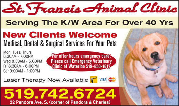 St Francis Animal Clinic (519-742-6724) - Display Ad - Please call Emergency Veterinary Fri 8:30AM - 6:00PM Clinic of Waterloo 519-650-1617 Sat 9:00AM - 1:00PM Laser Therapy Now Available 519.742.6724 22 Pandora Ave. S. (corner of Pandora & Charles) Wed 8:30AM - 5:00PM Serving The K/W Area For Over 40 Yrs New Clients Welcome Medical, Dental & Surgical Services For Your Pets Mon, Tues, Thurs For after hours emergency care: 8:30AM - 7:00PM