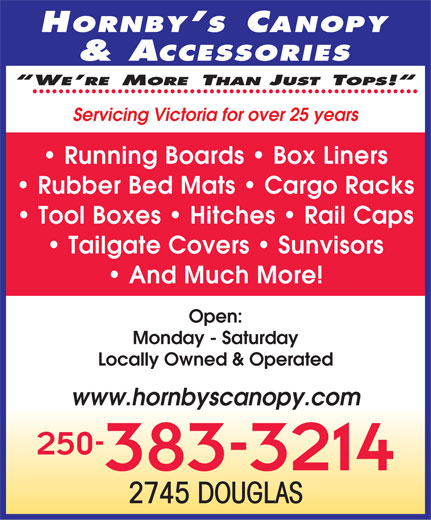 Hornbys Canopy City (250-383-3214) - Annonce illustrée======= - Servicing Victoria for over 25 years Running Boards   Box Liners Rubber Bed Mats   Cargo Racks Tool Boxes   Hitches   Rail Caps Tailgate Covers   Sunvisors And Much More! Open: Monday - Saturday Locally Owned & Operated www.hornbyscanopy.com 250- 383-3214 2745 DOUGLAS  Servicing Victoria for over 25 years Running Boards   Box Liners Rubber Bed Mats   Cargo Racks Tool Boxes   Hitches   Rail Caps Tailgate Covers   Sunvisors And Much More! Open: Monday - Saturday Locally Owned & Operated www.hornbyscanopy.com 250- 383-3214 2745 DOUGLAS