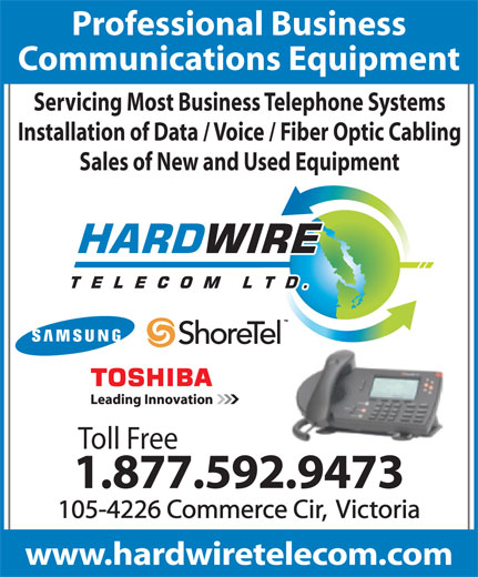 Hardwire Telecom Ltd (250-592-9473) - Annonce illustrée======= - Professional Business Communications Equipment Servicing Most Business Telephone Systems Installation of Data / Voice / Fiber Optic Cabling Sales of New and Used Equipment Toll Free 1.877.592.9473 105-4226 Commerce Cir,  Victoria www.hardwiretelecom.com Professional Business Communications Equipment Servicing Most Business Telephone Systems Installation of Data / Voice / Fiber Optic Cabling Sales of New and Used Equipment Toll Free 1.877.592.9473 105-4226 Commerce Cir,  Victoria www.hardwiretelecom.com