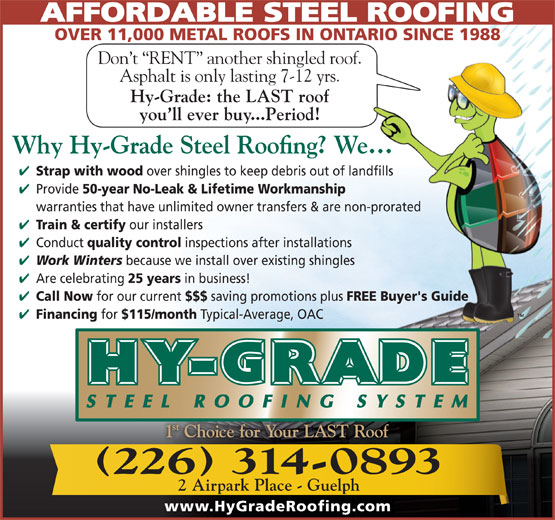 Hy-Grade Roofing Systems Ltd (519-836-8170) - Display Ad - AFFORDABLE STEEL ROOFING OVER 11,000 METAL ROOFS IN ONTARIO SINCE 1988 Don t  RENT  another shingled roof. Asphalt is only lasting 7-12 yrs. Hy-Grade: the LAST roof you ll ever buy...Period! Strap with wood over shingles to keep debris out of landfills Provide 50-year No-Leak & Lifetime Workmanship warranties that have unlimited owner transfers & are non-prorated Train & certify our installers Conduct quality control inspections after installations Work Winters because we install over existing shingles Are celebrating 25 years in business! Call Now for our current $$$ saving promotions plus FREE Buyer's Guide Financing for $115/month Typical-Average, OAC 2 Airpark Place - Guelph www.HyGradeRoofing.com 226 314-0893