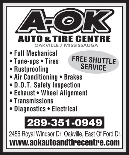A OK Auto Centre (905-339-2345) - Annonce illustrée======= - FREE SHUTTLE Tune-ups   Tires SERVICE Rustproofing Air Conditioning   Brakes D.O.T. Safety Inspection Exhaust   Wheel Alignment Transmissions Diagnostics   Electrical 289-351-0949 2456 Royal Windsor Dr. Oakville, East Of Ford Dr. www.aokautoandtirecentre.com Full Mechanical