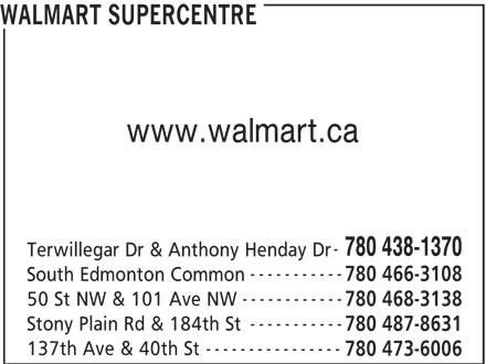 Walmart Supercentre (780-438-1370) - Display Ad - WALMART SUPERCENTRE www.walmart.ca 780 438-1370 Terwillegar Dr & Anthony Henday Dr ----------- 780 466-3108 South Edmonton Common ------------ 50 St NW & 101 Ave NW 780 468-3138 ----------- Stony Plain Rd & 184th St 780 487-8631 ---------------- 137th Ave & 40th St 780 473-6006
