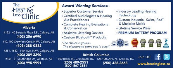 The Hearing Loss Clinic (250-489-2551) - Annonce illustrée======= - www.hearingloss.ca (800) 567-2551 Award Winning Services: Superior Customer Service Industry Leading Hearing Technology Certified Audiologists & Hearing Aid Practitioners Custom Industrial, Swim, iPod & Musician Molds Complete Hearing Evaluations Alberta & Conservation Lifetime Service Plans #122 - 40 Sunpark Plaza S.E., Calgary, AB Assistive Listening Devices PREMIUM BATTERY PROGRAM (403) 256-6990 Custom Bluetooth Products #10, 400 Crowfoot Cres. N.W., Calgary, AB 19 The choice is yours... (403) 288-0882 The pleasure to serve you is ours! #251, 1632 - 14th Ave. N.W., Calgary, AB (403) 289-3290 British Columbia Join Us! #161 - 31 Southridge Dr.Okotoks, AB 800 Baker St., Cranbrook, BC 125-10th Ave. N., Creston, BC (250) 489-2551 (403) 995-9991 (250) 428-2663