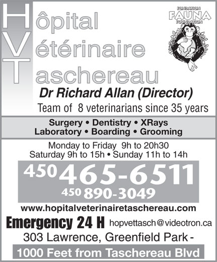 Taschereau Veterinarian Hospital (450-465-6511) - Display Ad - Dr Richard Allan (Director) Team of  8 veterinarians since 35 years Surgery   Dentistry   XRays Laboratory   Boarding   Grooming Monday to Friday  9h to 20h30 Saturday 9h to 15h   Sunday 11h to 14h 450 890-3049 www.hopitalveterinairetaschereau.com Emergency 24 H 1000 Feet from Taschereau Blvd Dr Richard Allan (Director) Team of  8 veterinarians since 35 years Surgery   Dentistry   XRays Laboratory   Boarding   Grooming Monday to Friday  9h to 20h30 Saturday 9h to 15h   Sunday 11h to 14h 450 890-3049 www.hopitalveterinairetaschereau.com Emergency 24 H 1000 Feet from Taschereau Blvd