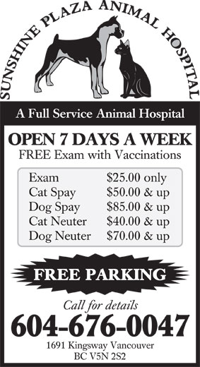 Sunshine Plaza Animal Hospital (604-676-0047) - Annonce illustrée======= - $50.00 & up Dog Spay $85.00 & up Cat Neuter $40.00 & up Dog Neuter $70.00 & up FREE PARKING Call for details 604-676-0047 1691 Kingsway Vancouver BC V5N 2S2 Cat Spay A Full Service Animal Hospital OPEN 7 DAYS A WEEK FREE Exam with Vaccinations Exam $25.00 only