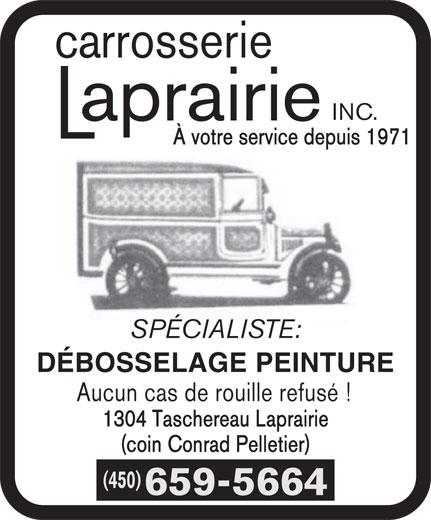 Carrosserie Laprairie Inc (450-659-5664) - Annonce illustrée======= - carrosserie INC. À votre service depuis 1971 SPÉCIALISTE: DÉBOSSELAGE PEINTURE Aucun cas de rouille refusé ! 1304 Taschereau Laprairie (coin Conrad Pelletier) (450) 659-5664 carrosserie INC. À votre service depuis 1971 SPÉCIALISTE: DÉBOSSELAGE PEINTURE Aucun cas de rouille refusé ! 1304 Taschereau Laprairie (coin Conrad Pelletier) (450) 659-5664