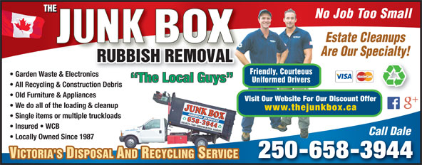 The Junk Box (250-658-3944) - Annonce illustrée======= - No Job Too Small Estate Cleanups Are Our Specialty! Friendly, Courteous Garden Waste & Electronicsnic No Job Too Small Estate Cleanups Are Our Specialty! Friendly, Courteous Garden Waste & Electronicsnic The Local Guys Uniformed Drivers All Recycling & Construction Debris Old Furniture & Appliances Visit Our Website For Our Discount Offer We do all of the loading & cleanup www.thejunkbox.ca Single items or multiple truckloads Insured   WCB Call Dale Locally Owned Since 1987 250-658-3944 VICTORIA'S DISPOSAL AND RECYCLING SERVICEVICTORIA'S DISPOSAL AND RECYCLING SERVICE The Local Guys All Recycling & Construction Debris Old Furniture & Appliances Visit Our Website For Our Discount Offer We do all of the loading & cleanup www.thejunkbox.ca Uniformed Drivers Single items or multiple truckloads Insured   WCB Call Dale Locally Owned Since 1987 250-658-3944 VICTORIA'S DISPOSAL AND RECYCLING SERVICEVICTORIA'S DISPOSAL AND RECYCLING SERVICE