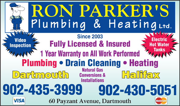 Ron Parkers Plumbing & Heating (902-430-5051) - Annonce illustrée======= - Since 2003 Electric Video Hot Water Fully Licensed & Insured Inspection Tanks 1 Year Warranty on All Work Performed Plumbing   Drain Cleaning   Heating Natural Gas Conversions & Installations 902-435-3999 902-430-5051 60 Payzant Avenue, Dartmouth Since 2003 Electric Video Hot Water Fully Licensed & Insured Inspection Tanks 1 Year Warranty on All Work Performed Plumbing   Drain Cleaning   Heating Natural Gas Conversions & Installations 902-435-3999 902-430-5051 60 Payzant Avenue, Dartmouth