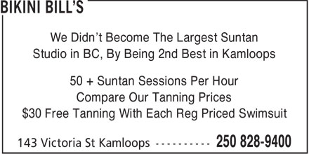 Bikini Bill's (250-828-9400) - Annonce illustrée======= - We Didn't Become The Largest Suntan Studio in BC, By Being 2nd Best in Kamloops 50 + Suntan Sessions Per Hour Compare Our Tanning Prices $30 Free Tanning With Each Reg Priced Swimsuit