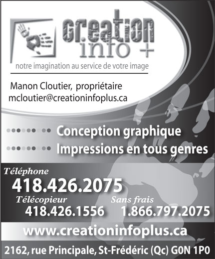 Création Info Plus (418-426-2075) - Annonce illustrée======= - notre imagination au service de votre image Manon Cloutier,  propriétaire Conception graphique           Conception graphique Impressions en tous genres           Impressions en tous genres Téléphone 418.426.2075 Télécopieur                 Sans frais 418.426.1556      1.866.797.2075 www.creationinfoplus.cati infopl 2162, rue Principale, St-Frédéric (Qc) G0N 1P0