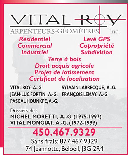 Arpenteur Géomètre Vital Roy Inc (450-467-9329) - Annonce illustrée======= - inc. Résidentiel Levé GPS Commercial Copropriété Industriel Subdivision Terre à bois Droit acquis agricole Projet de lotissement Certificat de localisation VITAL ROY,  A.-G. SYLVAIN LABRECQUE,  A.-G. JEAN-LUC FORTIN,  A.-G.FRANÇOIS LEMAY,  A.-G. PASCAL HOUNKPE, A.-G. Dossiers de : MICHEL MORETTI,  A.-G. (1975-1997) VITAL MONGIAT,  A.-G. (1972-1999) 450.467.9329 Sans frais: 877.467.9329 74 Jeannotte, Beloeil, J3G 2R4