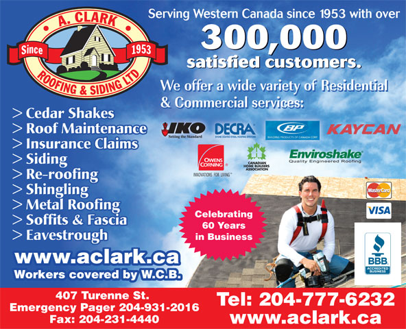 A Clark Roofing & Siding (Manitoba) Ltd (204-777-6232) - Annonce illustrée======= - 300,000 satisfied customers.ii satisfied customers.satisfied custome > Cedar Shakes > Roof Maintenance > Insurance Claims > Siding TM INNOVATIONS  FOR  LIVING > Re-roofing > Shingling > Metal Roofing Celebrating > Soffits & Fascia 60 Years > Eavestrough in Business www.aclark.ca.aclark.ca Workers covered by W.C.B. 407 Turenne St. Tel: 204-777-6232 Emergency Pager 204-931-2016 Fax: 204-231-4440 www.aclark.ca Serving Western Canada since 1953 with over 300,000 satisfied customers.ii satisfied customers.satisfied custome > Cedar Shakes > Roof Maintenance > Insurance Claims > Siding TM INNOVATIONS  FOR  LIVING > Re-roofing > Shingling > Metal Roofing Celebrating > Soffits & Fascia 60 Years > Eavestrough in Business www.aclark.ca.aclark.ca Workers covered by W.C.B. 407 Turenne St. Tel: 204-777-6232 Emergency Pager 204-931-2016 Fax: 204-231-4440 www.aclark.ca Serving Western Canada since 1953 with over
