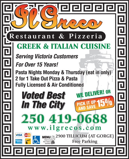 Il Greco (250-386-1116) - Display Ad - GREEK & ITALIAN CUISINE Serving Victoria Customers For Over 15 Years! Pasta Nights Monday & Thursday (eat in only) 2 for 1 Take Out Pizza & Pasta Fully Licensed & Air Conditioned WE DELIVER! OR Voted Best PICK IT UP 15% In The City AND SAVE 250 419-0688 www.ilgrecos.com 2900 TILLICUM (AT GORGE) MENU find it in the menu Free Parking section Restaurant & Pizzeria