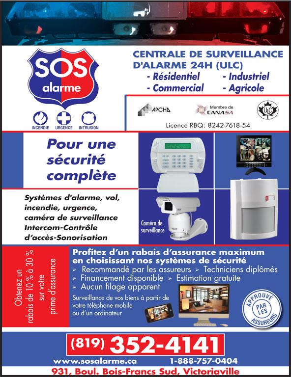 Alarme SOS (819-352-4141) - Annonce illustrée======= - CENTRALE DE SURVEILLANCE D'ALARME 24H (ULC) - Résidentiel - Industriel - Commercial - Agricole Licence RBQ: 8242-7618-54 Pour une sécurité complète Systèmes d'alarme, vol, incendie, urgence, caméra de surveillance Caméra de Intercom-Contrôle surveillance d accès-Sonorisation Profitez d un rabais d assurance maximum 0 % en choisissant nos systèmes de sécurité nce Recommandé par les assureurs  Techniciens diplômés Financement disponible   Estimation gratuite z un 0 % à Aucun filage apparent as en Surveillance de vos biens à partir de me s de votre téléphone mobile ou d un ordinateur (819) 352-4141 www.sosalarme.ca 1-888-757-0404 931, Boul. Bois-Francs Sud, Victoriaville