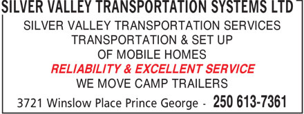 Silver Valley Transportation Systems Ltd (250-613-7361) - Display Ad - SILVER VALLEY TRANSPORTATION SYSTEMS LTD SILVER VALLEY TRANSPORTATION SERVICES TRANSPORTATION & SET UP OF MOBILE HOMES RELIABILITY & EXCELLENT SERVICE WE MOVE CAMP TRAILERS
