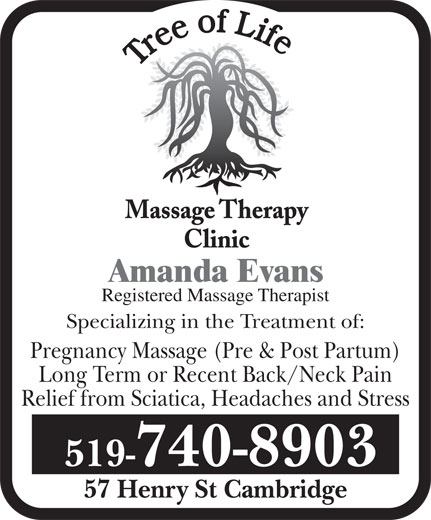 Tree Of Life Massage Therapy Clinic (519-740-8903) - Annonce illustrée======= - Massage Therapy Clinic Amanda Evans Registered Massage Therapist Specializing in the Treatment of: Pregnancy Massage (Pre & Post Partum) Long Term or Recent Back/Neck Pain Relief from Sciatica, Headaches and Stress 519-740-8903 57 Henry St Cambridge