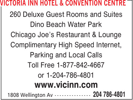 Victoria Inn Hotel & Convention Centre (204-786-4801) - Annonce illustrée======= - 260 Deluxe Guest Rooms and Suites Dino Beach Water Park Chicago Joe's Restaurant & Lounge Complimentary High Speed Internet, Parking and Local Calls Toll Free 1-877-842-4667 or 1-204-786-4801 www.vicinn.com