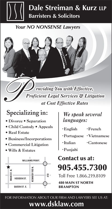 Dale Streiman & Kurz LLP (905-455-7300) - Annonce illustrée======= - Dale Streiman & Kurz LLP Barristers & Solicitors Your NO NONSENSE Lawyers roviding You with Effective, Proficient Legal Services & Litigation at Cost Effective Rates Specializing in: We speak several languages: Child Custody   Appeals French English Real Estate Vietnamese Portuguese Business/Incorporations Cantonese Italian Commercial Litigation Punjabi Wills & Estates Contact us at: WILLIAMS PKWY. 905.455.7300 410 Toll Free 1.866.219.8109 VODDEN ST. MAIN ST. N.QUEEN ST. E. KENNEDY RD N. 480 MAIN ST NORTH BRAMPTON FOR INFORMATION ABOUT OUR FIRM AND LAWYERS SEE US AT: www.dsklaw.com Divorce   Separation