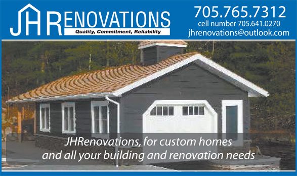 J H Renovations (705-765-7312) - Display Ad - Quality, Commitment, Reliability JHRenovations, for custom homes and all your building and renovation needs 705.765.7312 cell number 705.641.0270