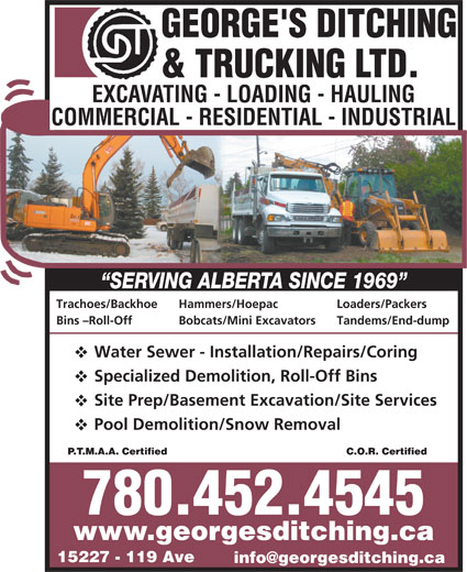 George's Ditching & Trucking Ltd (780-452-4545) - Display Ad - Trachoes/Backhoe Trachoes/Backhoe Site Prep/Basement Excavation/Site Services Pool Demolition/Snow Removal C.O.R. CertifiedP.T.M.A.A. Certified 780.452.4545 www.georgesditching.ca 15227 - 119 Ave Trachoes/Backhoe Hammers/Hoepac Loaders/Packers Bins -Roll-Off Bobcats/Mini Excavators Tandems/End-dump Water Sewer - Installation/Repairs/Coring Specialized Demolition, Roll-Off Bins Site Prep/Basement Excavation/Site Services Pool Demolition/Snow Removal C.O.R. CertifiedP.T.M.A.A. Certified 780.452.4545 www.georgesditching.ca 15227 - 119 Ave Loaders/Packers Bins -Roll-Off Bobcats/Mini Excavators Tandems/End-dump Water Sewer - Installation/Repairs/Coring Specialized Demolition, Roll-Off Bins Site Prep/Basement Excavation/Site Services Pool Demolition/Snow Removal C.O.R. CertifiedP.T.M.A.A. Certified 780.452.4545 www.georgesditching.ca 15227 - 119 Ave Trachoes/Backhoe Hammers/Hoepac Loaders/Packers Bins -Roll-Off Bobcats/Mini Excavators Tandems/End-dump Water Sewer - Installation/Repairs/Coring Specialized Demolition, Roll-Off Bins Site Prep/Basement Excavation/Site Services Pool Demolition/Snow Removal C.O.R. CertifiedP.T.M.A.A. Certified 780.452.4545 www.georgesditching.ca 15227 - 119 Ave Hammers/Hoepac Loaders/Packers Bins -Roll-Off Bobcats/Mini Excavators Tandems/End-dump Water Sewer - Installation/Repairs/Coring Specialized Demolition, Roll-Off Bins Hammers/Hoepac