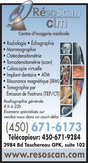 Radiologie Résoscan CLM (450-671-6173) - Annonce illustrée======= - RésoScanR Centre d'imagerie médicaleCen d' Radiologie   Échographie Mammographie Ostéodensitométrie Tomodensitométrie (scan) Coloscopie virtuelle Implant-dentaire   ATM Résonance magnétique (IRM) Tomographie par Émission de Positrons (TEP/CT) Radiographie générale 8 h à 22h Examens spécialisés sur rendez-vous dans un court délai (450) 671-6173 Télécopieur: 450-671-9284 2984 Bd Taschereau GPK, suite 102 www.resoscan.com RésoScanR Centre d'imagerie médicaleCen d' Radiologie   Échographie Mammographie Ostéodensitométrie Tomodensitométrie (scan) Coloscopie virtuelle Implant-dentaire   ATM Résonance magnétique (IRM) Tomographie par Émission de Positrons (TEP/CT) Radiographie générale 8 h à 22h Examens spécialisés sur rendez-vous dans un court délai (450) 671-6173 Télécopieur: 450-671-9284 2984 Bd Taschereau GPK, suite 102 www.resoscan.com