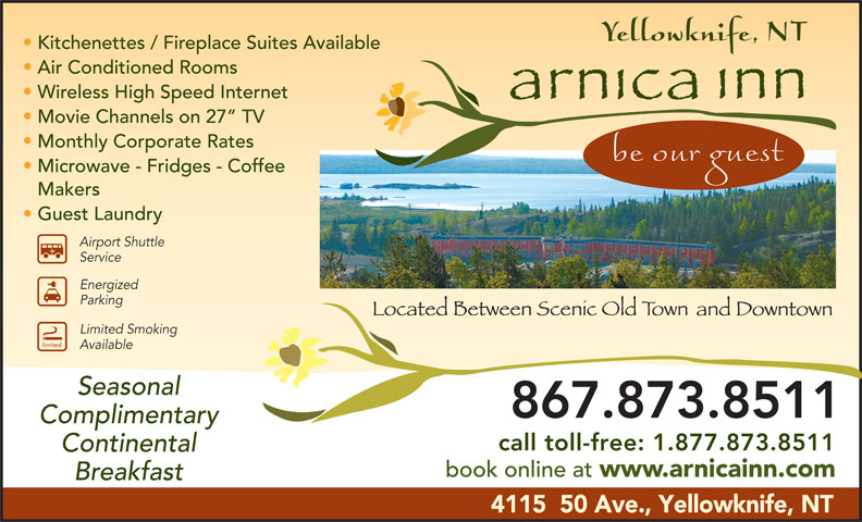 Arnica Inn (867-873-8511) - Display Ad - Kitchenettes / Fireplace Suites Available Air Conditioned Rooms Wireless High Speed Internet Movie Channels on 27  TV Monthly Corporate Rates Microwave - Fridges - Coffee Makers Guest Laundry Airport Shuttle Service Energized Parking Limited Smoking limited Available Seasonal 867.873.8511 Complimentary call toll-free: 1.877.873.8511 Continental book online at www.arnicainn.com Breakfast 4115  50 Ave., Yellowknife, NT