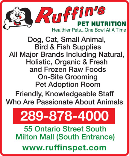 Ruffin's Pet Nutrition Centre (289-878-4000) - Annonce illustrée======= - Bird & Fish Supplies and Frozen Raw Foods Pet Adoption Room Friendly, Knowledgeable Staff Who Are Passionate About Animals 289-878-4000 55 Ontario Street South Milton Mall (South Entrance) www.ruffinspet.com On-Site Grooming All Major Brands Including Natural, Holistic, Organic & Fresh Dog, Cat, Small Animal,