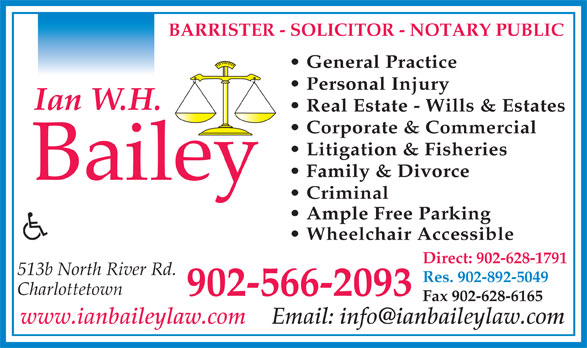 Ian W H Bailey (902-566-2093) - Annonce illustrée======= - BARRISTER - SOLICITOR - NOTARY PUBLIC General Practice Personal Injury Real Estate - Wills & Estates Corporate & Commercial Litigation & Fisheries Family & Divorce Criminal Ample Free Parking Wheelchair Accessible Direct: 902-628-1791 513b North River Rd. Res. 902-892-5049 Charlottetown 902-566-2093 Fax 902-628-6165 www.ianbaileylaw.com