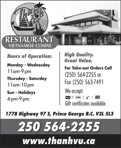 Thanh Vu Restaurant (250-564-2255) - Annonce illustrée======= - High Quality. Hours of Operation: Great Value. Monday - Wednesday For Take-out Orders Call 11am-9pm (250) 564-2255 or Thursday - Saturday Fax (250) 563-7491 11am-10pm We accept: Sun - Holidays 4pm-9pm Gift certificates available 1778 Highway 97 S, Prince George B.C. V2L 5L3 250 564-2255 www.thanhvu.ca
