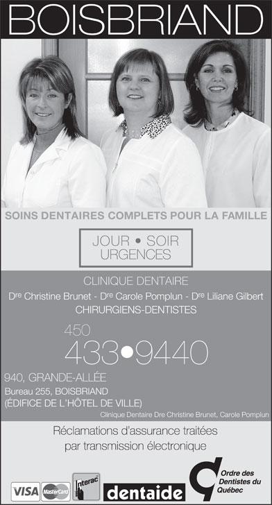 Clinique Dentaire Christine Brunet &Carole Pomplun (450-433-9440) - Annonce illustrée======= - SOINS DENTAIRES COMPLETS POUR LA FAMILLE JOUR   SOIR URGENCES CLINIQUE DENTAIRE re re D Christine Brunet - D Carole Pomplun - D Liliane Gilbert CHIRURGIENS-DENTISTES 450 433 9440 940, GRANDE-ALLÉE Bureau 255, BOISBRIAND (ÉDIFICE DE L HÔTEL DE VILLE) Clinique Dentaire Dre Christine Brunet, Carole Pomplun Réclamations d assurance traitées par transmission électronique