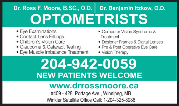 Nowlan & Moore Optometric (204-942-0059) - Display Ad - NEW PATIENTS WELCOME www.drrossmoore.ca #409 - 428  Portage Ave., Winnipeg, MB Winkler Satellite Office Call: 1-204-325-8986 204-942-0059 NEW PATIENTS WELCOME www.drrossmoore.ca #409 - 428  Portage Ave., Winnipeg, MB Winkler Satellite Office Call: 1-204-325-8986 Dr. Benjamin Itzkow, O.D. Dr. Ross F. Moore, B.SC., O.D. OPTOMETRISTS Eye Examinations Computer Vision Syndrome & Contact Lens Fittings Treatment Children s Vision Care Designer Frames & Digital Lenses Glaucoma & Cataract Testing Pre & Post Operative Eye Care Eye Muscle Imbalance Treatment Vision Therapy 204-942-0059 Dr. Benjamin Itzkow, O.D. Dr. Ross F. Moore, B.SC., O.D. OPTOMETRISTS Eye Examinations Computer Vision Syndrome & Contact Lens Fittings Treatment Children s Vision Care Designer Frames & Digital Lenses Glaucoma & Cataract Testing Pre & Post Operative Eye Care Eye Muscle Imbalance Treatment Vision Therapy