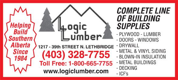 Logic Lumber (Leth) Ltd (403-328-7755) - Display Ad - COMPLETE LINE OF BUILDING Helping SUPPLIES Build - PLYWOOD - LUMBER Southern - DOORS - WINDOWS - DRYWALL Alberta 1217 - 39th STREET N. LETHBRIDGE - METAL & VINYL SIDING Since (403) 328-7755 - BLOWN-IN INSULATION 1984 - METAL BUILDINGS Toll Free: 1-800-665-7755 - DECKING www.logiclumber.com - ICF s