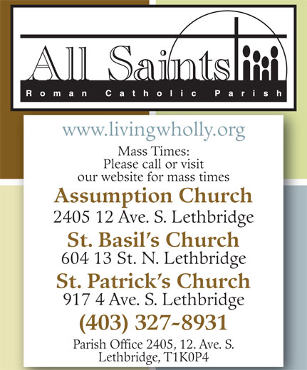 All Saints Roman Catholic Parish (403-327-8931) - Display Ad - www.livingwholly.org Mass Times: Please call or visit our website for mass times Assumption Church 2405 12 Ave. S. Lethbridge St. Basil s Church 604 13 St. N. Lethbridge St. Patrick s Church 917 4 Ave. S. Lethbridge (403) 327-8931 Parish Office 2405, 12. Ave. S. Lethbridge, T1K0P4