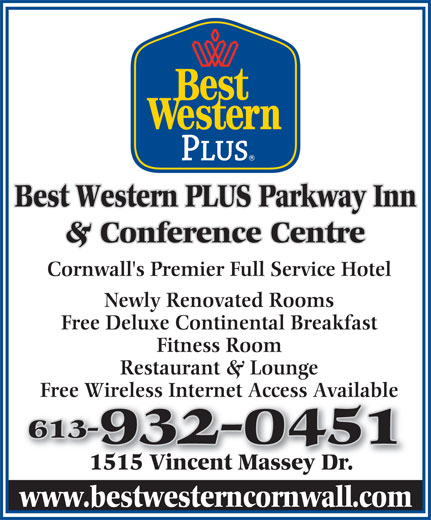 Best Western Plus (613-932-0451) - Annonce illustrée======= - 1515 Vincent Massey Dr.1515 Vincent Massey Dr. www.bestwesterncornwall.com Best Western PLUS Parkway Inn & Conference Centre Cornwall's Premier Full Service Hotel Newly Renovated Rooms Free Deluxe Continental Breakfast Fitness Room Restaurant & Lounge Free Wireless Internet Access Available 613-613- 932-0451932-0451