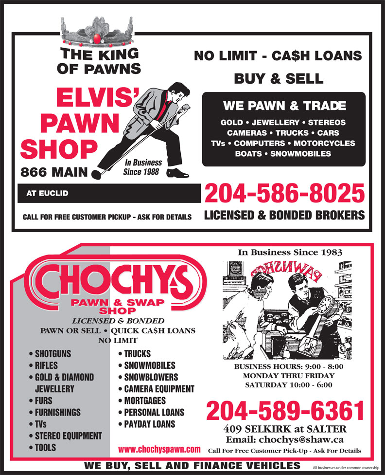 Chochy's Pawn & Swap Shop (204-589-6361) - Annonce illustrée======= - WE BUY, SELL AND FINANCE VEHICLES All businesses under common ownership 204-586-8025 NO LIMIT - CA$H LOANS BUY & SELL WE PAWN & TRADE GOLD   JEWELLERY   STEREOS CAMERAS   TRUCKS   CARS TVs   COMPUTERS   MOTORCYCLES BOATS   SNOWMOBILES In Business Since 198 866 MAIN AT EUCLID LICENSED & BONDED BROKERS CALL FOR FREE CUSTOMER PICKUP - ASK FOR DETAILS In Business Since 1983 PAWN & SWAP SHOP LICENSED & BONDED PAWN OR SELL   QUICK CA$H LOANS NO LIMIT TRUCKS  SHOTGUNS SNOWMOBILES  RIFLES BUSINESS HOURS: 9:00 - 8:00 MONDAY THRU FRIDAY SNOWBLOWERS  GOLD & DIAMOND SATURDAY 10:00 - 6:00 CAMERA EQUIPMENT   JEWELLERY MORTGAGES  FURS PERSONAL LOANS  FURNISHINGS 204-589-6361 PAYDAY LOANS  TVs 409 SELKIRK at SALTER STEREO EQUIPMENT TOOLS www.chochyspawn.com Call For Free Customer Pick-Up - Ask For Details