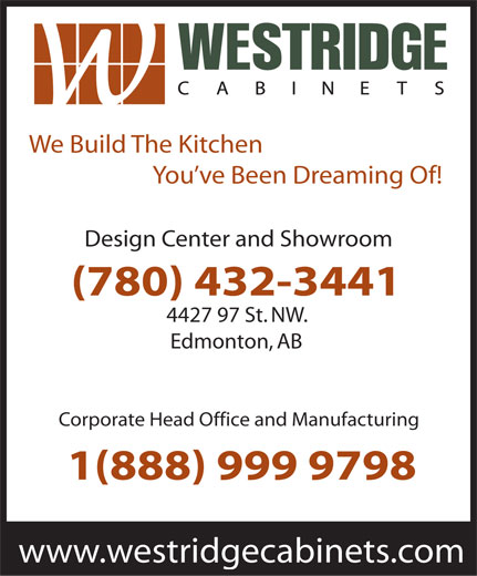 Westridge Cabinets Inc (780-432-3441) - Display Ad - We Build The Kitchen You ve Been Dreaming Of! Design Center and Showroom (780) 432-3441 4427 97 St. NW. Edmonton, AB Corporate Head Office and Manufacturing 1(888) 999 9798 www.westridgecabinets.com