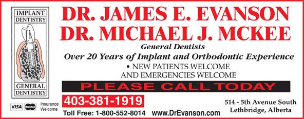 Dr James Evanson (403-381-1919) - Annonce illustrée======= - DR. JAMES E. EVANSON DR. MICHAEL J. MCKEE General Dentists General Dentists Over 20 Years of Implant and Orthodontic Experience NEW PATIENTS WELCOME AND EMERGENCIES WELCOME PLEASE CALL TODAY 514 - 5th Avenue South 403-381-1919 Insurance Welcome Lethbridge, Alberta Toll Free: 1-800-552-8014 www.DrEvanson.com