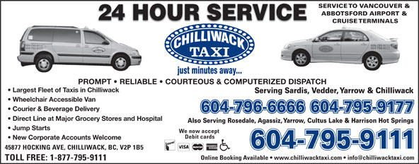 Chilliwack Taxi Ltd (604-796-6666) - Annonce illustrée======= - SERVICE TO VANCOUVER & ABBOTSFORD AIRPORT & CRUISE TERMINALS 604-795-9111 604-795-9177 PROMPT   RELIABLE   COURTEOUS & COMPUTERIZED DISPATCH Largest Fleet of Taxis in Chilliwack Serving Sardis, Vedder, Yarrow & Chilliwack Wheelchair Accessible Van Courier & Beverage Delivery 604-796-6666604-795-9177 Direct Line at Major Grocery Stores and Hospital Also Serving Rosedale, Agassiz, Yarrow, Cultus Lake & Harrison Hot Springs Jump Starts We now accept Debit cards New Corporate Accounts Welcome 604-795-9111604-795-9111 45877 HOCKING AVE, CHILLIWACK, BC, V2P 1B5 TOLL FREE: 1-877-795-9111