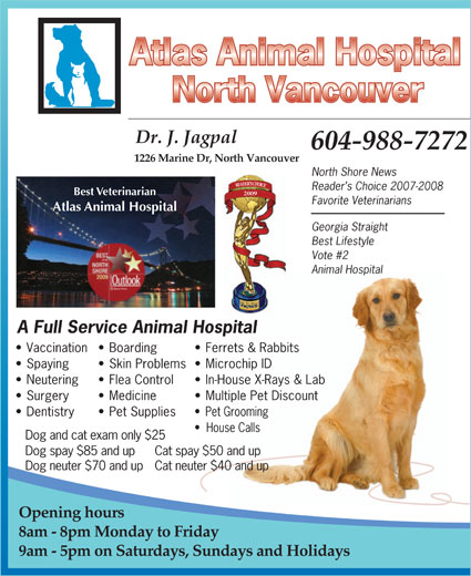 Atlas Animal Hospital (North Vancouver) (604-988-7272) - Annonce illustrée======= - Dr. J. Jagpal 604-988-7272 1226 Marine Dr, North Vancouver North Shore News Reader s Choice 2007-2008 Best Veterinarian 2009 Favorite Veterinarians Atlas Animal Hospital Georgia Straight Best Lifestyle Vote #2 Animal Hospital A Full Service Animal Hospital Vaccination  Boarding Ferrets & Rabbits Spaying Skin Problems  Microchip ID Neutering Flea Control In-House X-Rays & Lab Surgery Medicine Multiple Pet Discount Dentistry Pet Supplies Pet Grooming House Calls Dog and cat exam only $25 Dog spay $85 and up  Cat spay $50 and up Dog neuter $70 and upCat neuter $40 and up Opening hours 8am - 8pm Monday to Friday 9am - 5pm on Saturdays, Sundays and Holidays