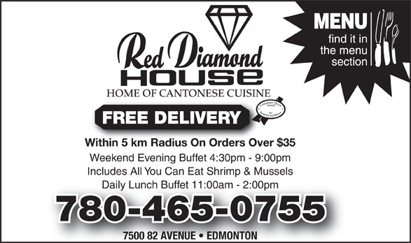 Red Diamond House Restaurant (780-465-0755) - Display Ad - HOME OF CANTONESE CUISINE FREE DELIVERY Within 5 km Radius On Orders Over $35Within 5 km Radius On Orders Over Weekend Evening Buffet 4:30pm - 9:00pm Includes All You Can Eat Shrimp & Mussels Daily Lunch Buffet 11:00am - 2:00pmly Lunch Buffet 11:00am - 2:00pm 780-465-0755780-465-0755 7500 82 AVENUE   EDMONTON HOME OF CANTONESE CUISINE FREE DELIVERY Within 5 km Radius On Orders Over $35Within 5 km Radius On Orders Over Weekend Evening Buffet 4:30pm - 9:00pm Includes All You Can Eat Shrimp & Mussels Daily Lunch Buffet 11:00am - 2:00pmly Lunch Buffet 11:00am - 2:00pm 780-465-0755780-465-0755 7500 82 AVENUE   EDMONTON
